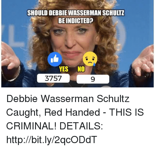 Http, Yes, and Red: SHOULD DEBBIE WASSERMAN SCHULTZ  BE INDICTED?  YES NO  9  3757 Debbie Wasserman Schultz Caught, Red Handed - THIS IS CRIMINAL!  DETAILS: http://bit.ly/2qcODdT