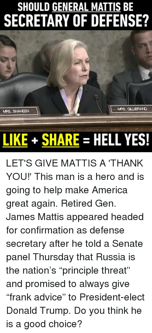 "Memes, Generalization, and James Mattis: SHOULD GENERAL MATTIS BE  SECRETARY OF DEFENSE?  MRS. GLLBRAND  MRS. SHAHEEN  LIKE SHARE  HELL YES! LET'S GIVE MATTIS A 'THANK YOU!' This man is a hero and is going to help make America great again.  Retired Gen. James Mattis appeared headed for confirmation as defense secretary after he told a Senate panel Thursday that Russia is the nation's ""principle threat"" and promised to always give ""frank advice"" to President-elect Donald Trump.  Do you think he is a good choice?"
