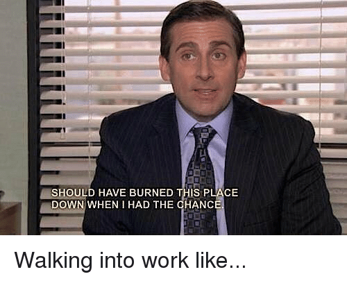 should have burned this place down when had the chanc 11075479 ✅ 25 best memes about walking into work like walking into work,Walking Meme