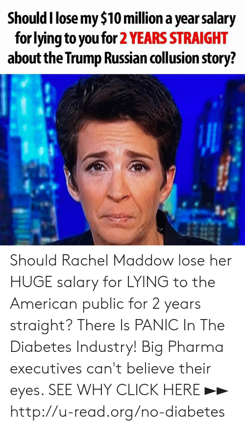 Click, Memes, and American: Should I lose my $10 million a year salary  for lying to you for 2 YEARS STRAIGHT  about the Trump Russian collusion story? Should Rachel Maddow lose her HUGE salary for LYING to the American public for 2 years straight?  There Is PANIC In The Diabetes Industry! Big Pharma executives can't believe their eyes. SEE WHY CLICK HERE ►► http://u-read.org/no-diabetes