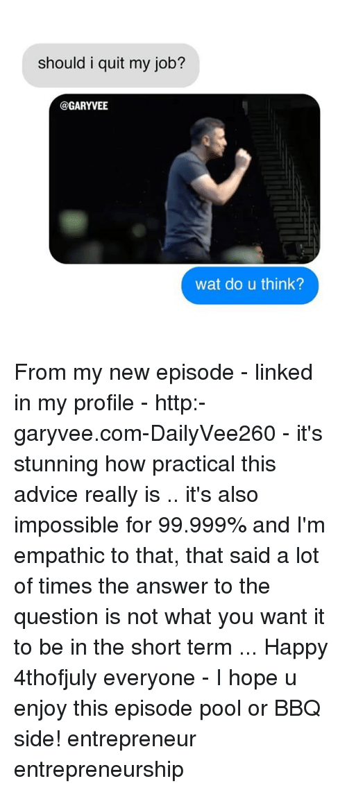 Advice, Memes, and Wat: should i quit my job?  @GARYVE  wat do u think? From my new episode - linked in my profile - http:-garyvee.com-DailyVee260 - it's stunning how practical this advice really is .. it's also impossible for 99.999% and I'm empathic to that, that said a lot of times the answer to the question is not what you want it to be in the short term ... Happy 4thofjuly everyone - I hope u enjoy this episode pool or BBQ side! entrepreneur entrepreneurship