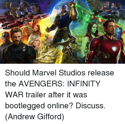 Memes, Avengers, and Infinity: Should Marvel Studios release the AVENGERS: INFINITY WAR trailer after it was bootlegged online? Discuss.  (Andrew Gifford)