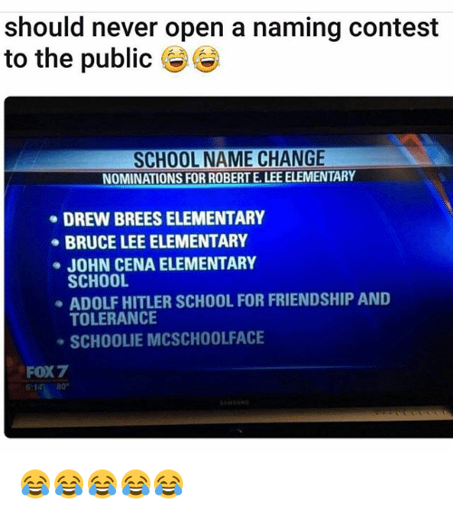 Funny, John Cena, and School: should never open a naming contest  to the public  SCHOOL NAME CHANGE  NOMINATIONS FOR ROBERT LEEELEMENTARY  DREW BREES ELEMENTARY  BRUCE LEE ELEMENTARY  JOHN CENA ELEMENTARY  SCHOOL  ADOLF HITLER SCHOOL FOR FRIENDSHIP AND  TOLERANCE  SCHOOLIE MCSCHOOLFACE  FOX7 😂😂😂😂😂