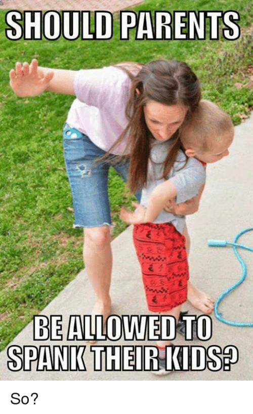 Memes, Parents, and Kids: SHOULD PARENTS  BE ALLOWED TO  SPANK THEIR KIDS So?