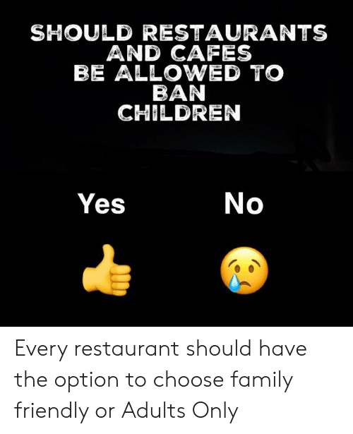Children, Family, and Memes: SHOULD RESTAURANTS  AND CAFES  BE ALLOWED TO  BAN  CHILDREN  Yes  No Every restaurant should have the option to choose family friendly or Adults Only