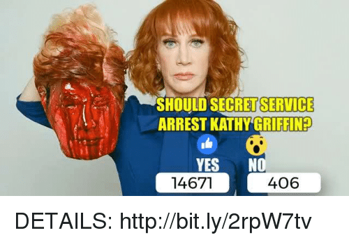 Http, Yes, and bit.ly: SHOULD SECRETSERVICE  ARREST KATHY GRIFFINP  YES  NO  14671  406 DETAILS: http://bit.ly/2rpW7tv