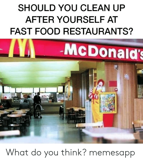 Fast Food, Food, and McDonalds: SHOULD YOU CLEAN UP  AFTER YOURSELF AT  FAST FOOD RESTAURANTS?  McDonald's What do you think? memesapp
