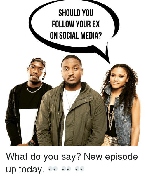 SHOULD YOU FOLLOW YOUR EX ON SOCIAL MEDIA? What Do You Say