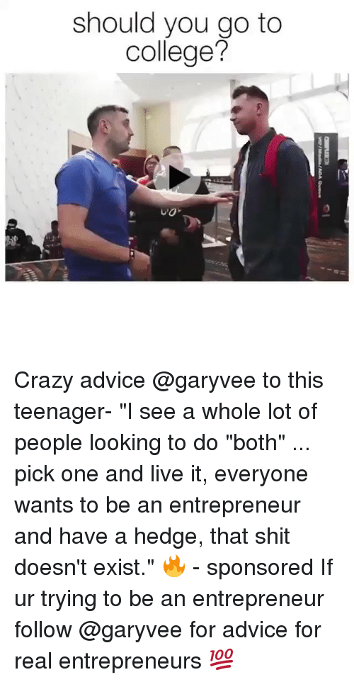 """Advice, College, and Crazy: should you go to  college? Crazy advice @garyvee to this teenager- """"I see a whole lot of people looking to do """"both"""" ... pick one and live it, everyone wants to be an entrepreneur and have a hedge, that shit doesn't exist."""" 🔥 - sponsored If ur trying to be an entrepreneur follow @garyvee for advice for real entrepreneurs 💯"""
