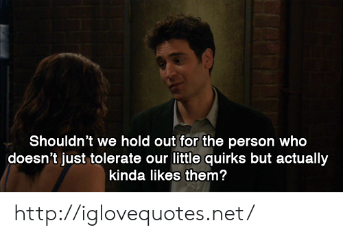 Http, Net, and Who: Shouldn't we hold out for the person who  doesn't just tolerate our little quirks but actually  kinda likes them? http://iglovequotes.net/