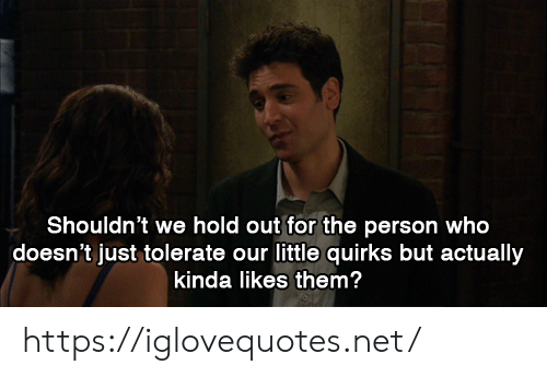 Net, Who, and Them: Shouldn't we hold out for the person who  doesn't just tolerate our little quirks but actually  kinda likes them? https://iglovequotes.net/