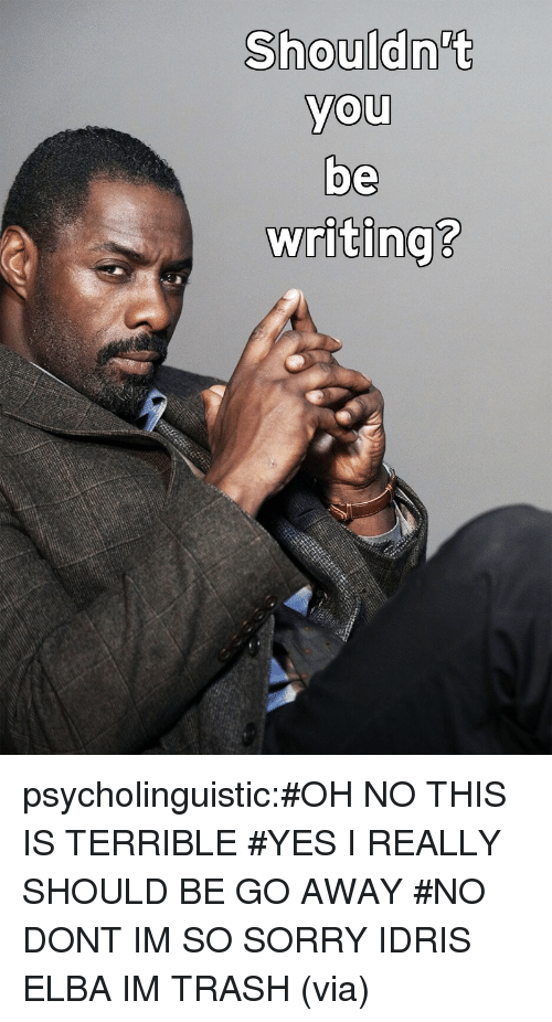 Idris Elba, Sorry, and Target: Shouldn't  you  be  writing?  0  0  2 psycholinguistic:#OH NO THIS IS TERRIBLE#YES I REALLY SHOULD BE GO AWAY#NO DONT IM SO SORRY IDRIS ELBA IM TRASH(via)