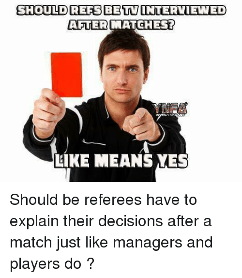 Memes, Match, and Decisions: SHOULLDREFS BETVINTERVIEWED  AFTER MATCHEST  AFTER  LIKE MEANS YES Should be referees have to explain their decisions after a match just like managers and players do ?