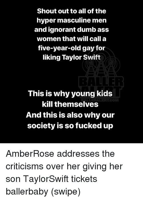 Ass, Dumb, and Ignorant: Shout out to all of the  hyper masculine men  and ignorant dumb ass  women that will call a  five-year-old gay for  liking Taylor Swift  BALLER  This is why young kids  kill themselves  And this is also why our  society is so fucked up AmberRose addresses the criticisms over her giving her son TaylorSwift tickets ballerbaby (swipe)