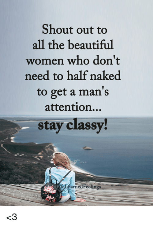 Beautiful, Memes, and Naked: Shout out to  all the beautiful  women who don't  need to half naked  to get a man's  attention...  stay classy!  arnedFeelings <3