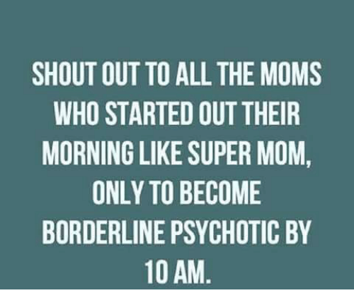 Memes, 🤖, and Shout: SHOUT OUT TO ALL THE MOMS  WHO STARTED OUTTHEIR  MORNING LIKE SUPER MOM,  ONLY TO BECOME  BORDERLINE PSYCHOTIC BY  10 AM
