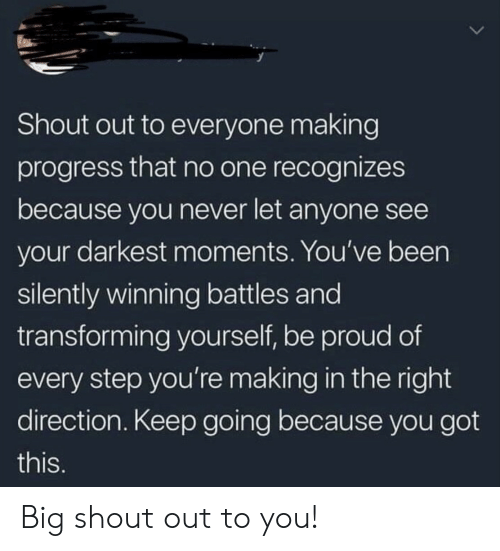 Proud, Never, and Been: Shout out to everyone making  progress that no one recognizes  because you never let anyone see  your darkest moments. You've been  silently winning battles and  transforming yourself, be proud of  every step you'remaking in the right  direction. Keep going because you got  this. Big shout out to you!