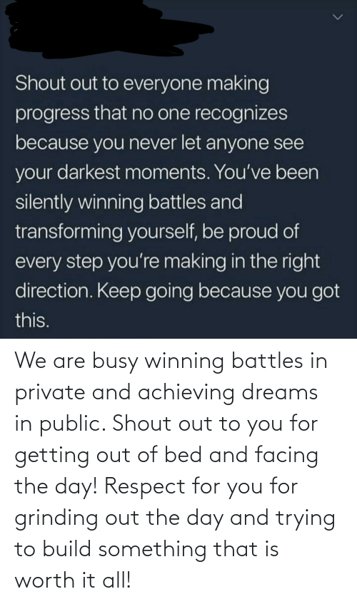 Respect, Proud, and Dreams: Shout out to everyone making  progress that no one recognizes  because you never let anyone see  your darkest moments. You've been  silently winning battles and  transforming yourself, be proud of  every step you're making in the right  direction. Keep going because you got  this. We are busy winning battles in private and achieving dreams in public. Shout out to you for getting out of bed and facing the day! Respect for you for grinding out the day and trying to build something that is worth it all!
