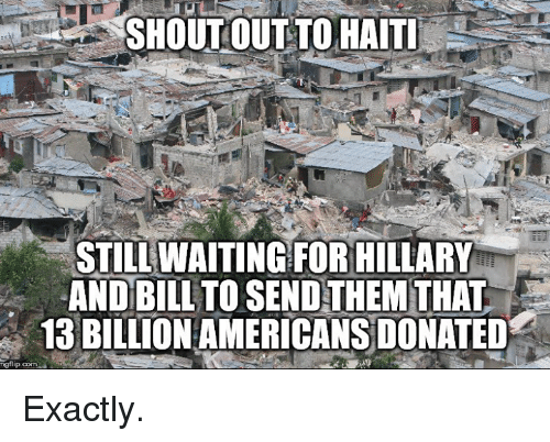 Haiti, Waiting..., and Com: SHOUT OUT TO HAITI  STILL WAITING FOR HILLARY  AND BILL TO SEND THEM THAT  13 BILLION AMERICANS DONATED  ngflip.com Exactly.