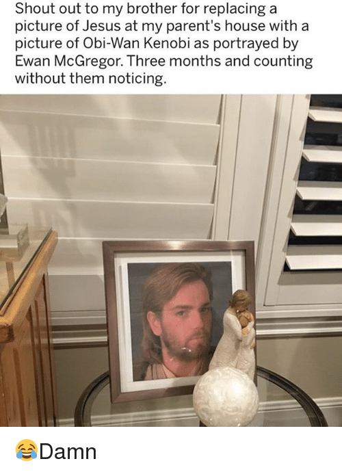 Jesus, Memes, and Obi-Wan Kenobi: Shout out to my brother for replacing a  picture of Jesus at my parent's house with a  picture of Obi-Wan Kenobi as portrayed by  Ewan McGregor. Three months and counting  without them noticing 😂Damn