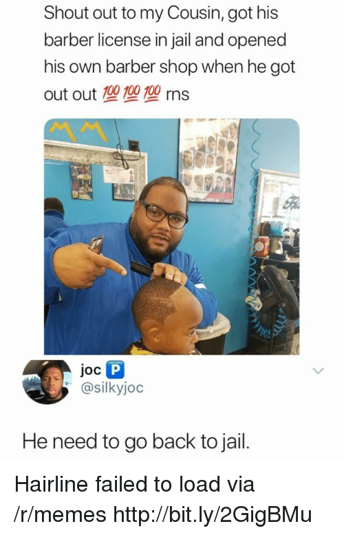 Anaconda, Barber, and Hairline: Shout out to my Cousin, got his  barber license in jail and opened  his own barber shop when he got  out out 100 100 100 rns  Joc  @silkyjoc  He need to go back to jail. Hairline failed to load via /r/memes http://bit.ly/2GigBMu
