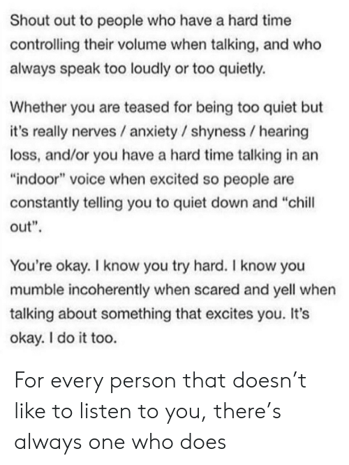 """Chill, Anxiety, and Okay: Shout out to people who have a hard time  controlling their volume when talking, and who  always speak too loudly or too quietly.  Whether you are teased for being too quiet but  it's really nerves / anxiety / shyness hearing  loss, and/or you have a hard time talking in an  """"indoor"""" voice when excited so people are  constantly telling you to quiet down and """"chill  out""""  You're okay. I know you try hard. I know you  mumble incoherently when scared and yell when  talking about something that excites you. It's  okay. I do it too. For every person that doesn't like to listen to you, there's always one who does"""