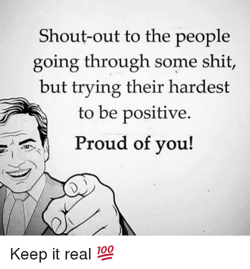 Shit, Proud, and Shout: Shout-out to the people  going through some shit,  but trying their hardest  to be positive  Proud of you! Keep it real 💯