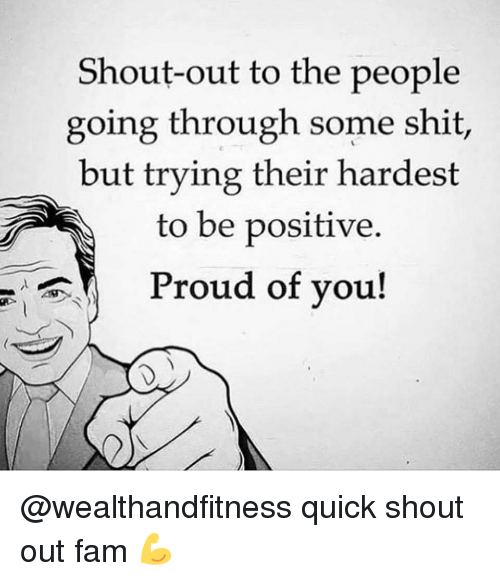 Fam, Gym, and Shit: Shout-out to the people  going through some shit,  but trying their hardest  to be positive  Proud of you! @wealthandfitness quick shout out fam 💪