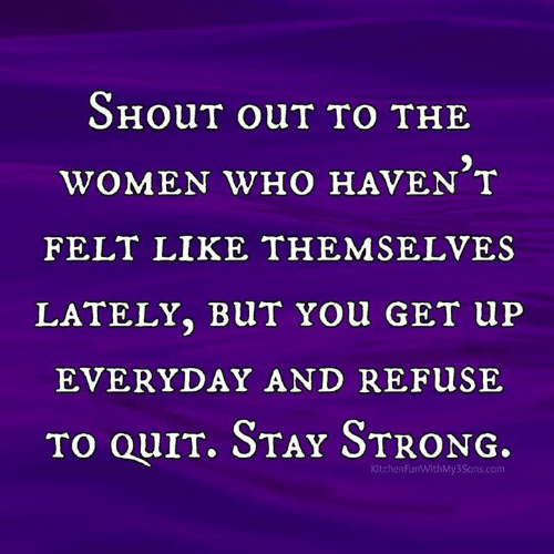 Dank, Women, and Strong: SHoUT ouT TO THE  WOMEN WHO HAVEN T  FELT LIKE THEMSELVES  LATELY. BUT You GET Up  EVERYDAY AND REFUSE  To QuIr. STay STRoNG.  KitchenFunWithMy3Sons.com