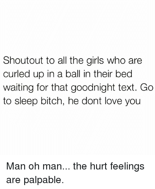 Bitch, Girls, and Go to Sleep: Shoutout to all the girls who are  curled up in a ball in their bed  waiting for that goodnight text. Go  to sleep bitch, he dont love you Man oh man... the hurt feelings are palpable.