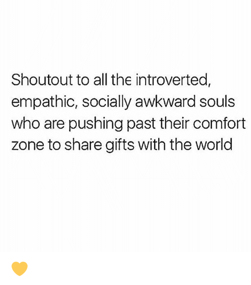 Memes, Awkward, and World: Shoutout to all the introverted,  empathic, socially awkward souls  who are pushing past their comfort  zone to share gifts with the world 💛