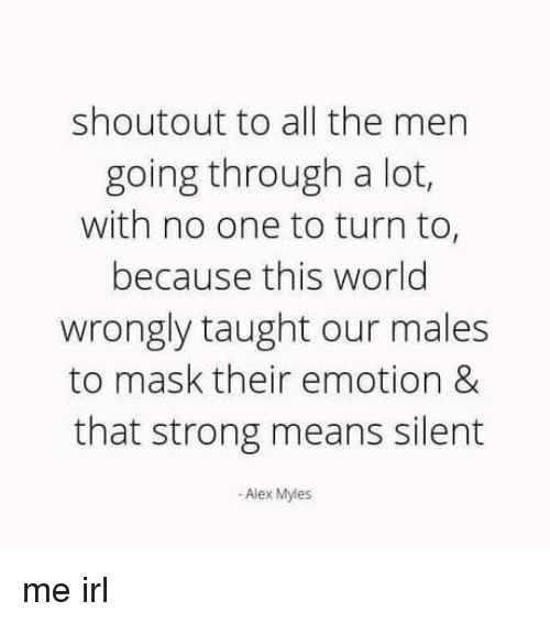 Fail, How Many Times, and World: shoutout to all the men  going through a lot,  with no one to turn to  because this world  wrongly taught our males  to mask their emotion &  that strong means silent  -Alex Myles me irl