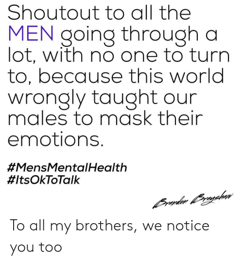 World, Mask, and All The: Shoutout to all the  MEN going through a  lot, with no one to turrn  to, because this world  wrongly taught our  males to mask their  emotions.  #MensMenta Health  To all my brothers, we notice you too