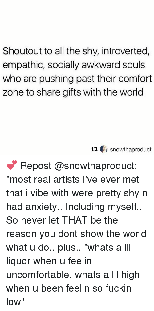 "Memes, Awkward, and Anxiety: Shoutout to all the shy, introverted,  empathic, socially awkward souls  who are pushing past their comfort  zone to share gifts with the world  ロ€3 snowthaproduct 💕 Repost @snowthaproduct: ""most real artists I've ever met that i vibe with were pretty shy n had anxiety.. Including myself.. So never let THAT be the reason you dont show the world what u do.. plus.. ""whats a lil liquor when u feelin uncomfortable, whats a lil high when u been feelin so fuckin low"""