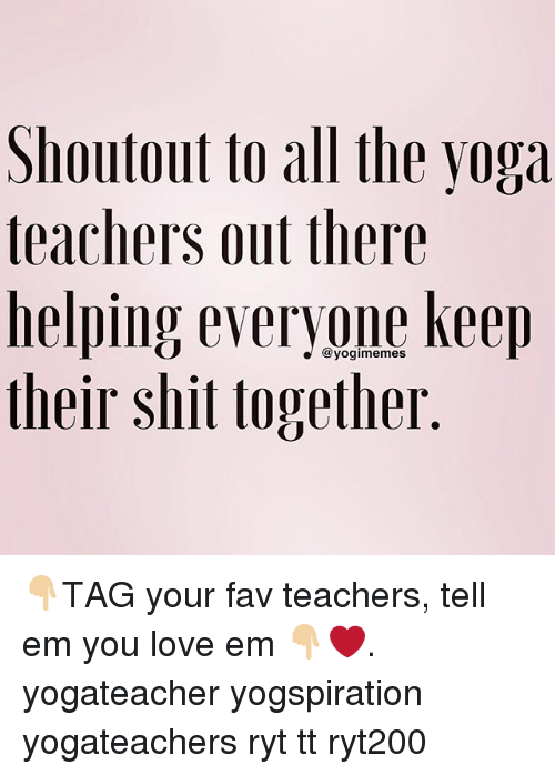 Love, Memes, and Shit: Shoutout to all the yoga  teachers out there  helping everyone keep  their shit together  @yogimemes 👇🏼TAG your fav teachers, tell em you love em 👇🏼❤️. yogateacher yogspiration yogateachers ryt tt ryt200