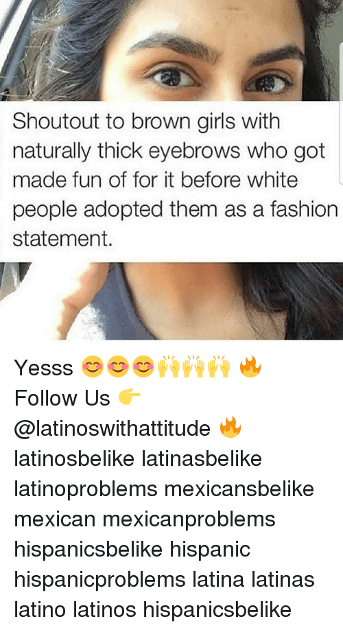 Fashion, Girls, and Latinos: Shoutout to brown girls with  naturally thick eyebrows who got  made fun of for it before white  people adopted them as a fashion  statement. Yesss 😊😊😊🙌🙌🙌 🔥 Follow Us 👉 @latinoswithattitude 🔥 latinosbelike latinasbelike latinoproblems mexicansbelike mexican mexicanproblems hispanicsbelike hispanic hispanicproblems latina latinas latino latinos hispanicsbelike