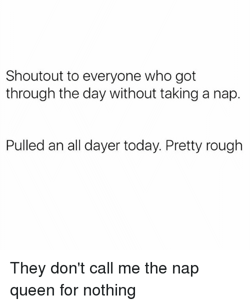 Queen, Today, and Girl Memes: Shoutout to everyone who got  through the day without taking a nap.  Pulled an all dayer today. Pretty rough They don't call me the nap queen for nothing