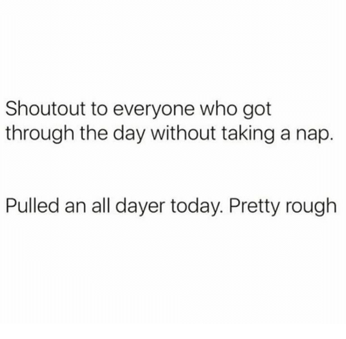 Memes, Today, and Rough: Shoutout to everyone who got  through the day without taking a nap.  Pulled an all dayer today. Pretty rough