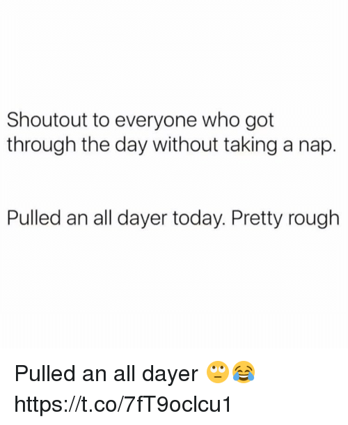 Today, Rough, and Got: Shoutout to everyone who got  through the day without taking a nap.  Pulled an all dayer today. Pretty rough Pulled an all dayer 🙄😂 https://t.co/7fT9oclcu1