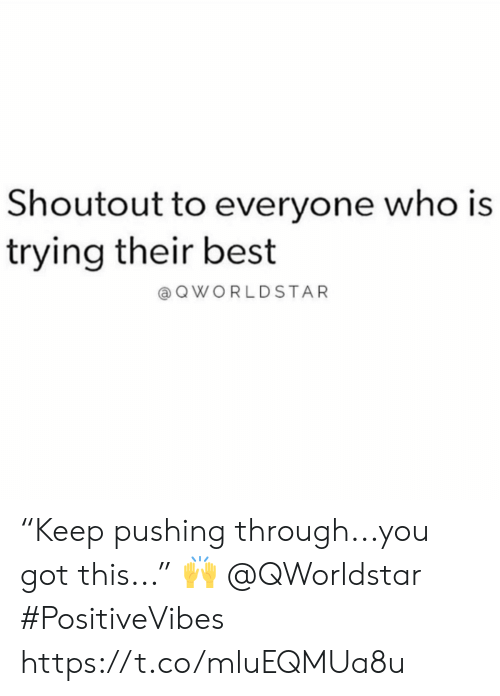 "Best, Got, and Who: Shoutout to everyone who is  trying their best  @ QWORLDSTAR ""Keep pushing through...you got this..."" 🙌  @QWorldstar #PositiveVibes https://t.co/mluEQMUa8u"