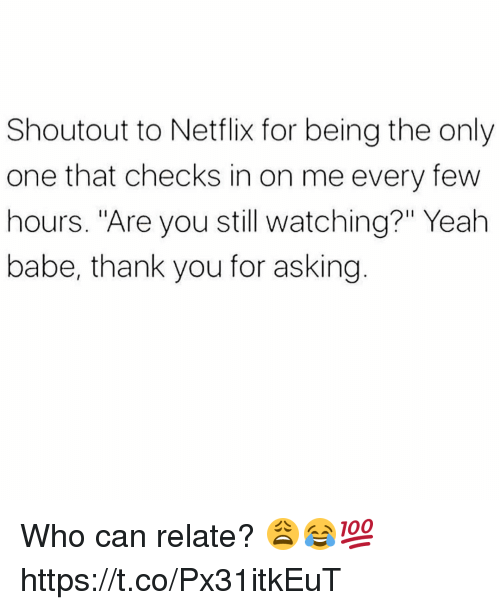 """Netflix, Yeah, and Thank You: Shoutout to Netflix for being the only  one that checks in on me every few  hours. """"Are you still watching?"""" Yeah  babe, thank you for asking. Who can relate? 😩😂💯 https://t.co/Px31itkEuT"""
