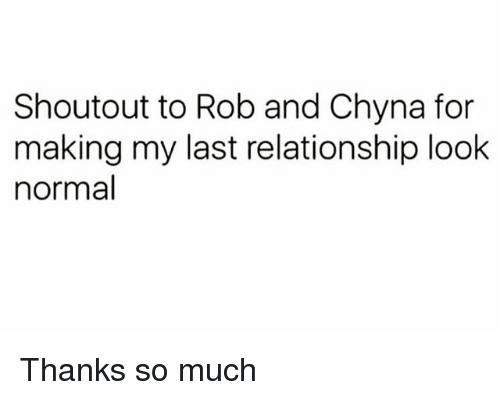 Girl Memes, Chyna, and For: Shoutout to Rob and Chyna for  making my last relationship look  normal Thanks so much