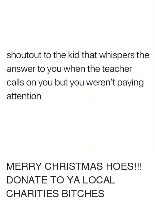 Christmas, Hoes, and Teacher: shoutout to the kid that whispers the  answer to you when the teacher  calls on you but you weren't paying  attention MERRY CHRISTMAS HOES!!! DONATE TO YA LOCAL CHARITIES BITCHES
