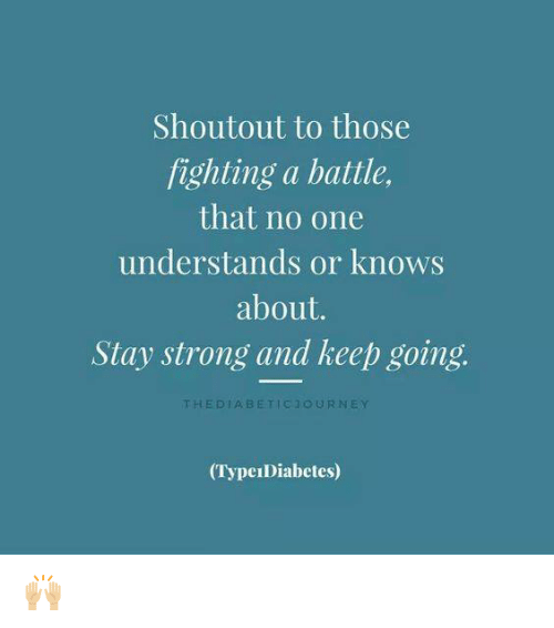 Type-1 Diabetes, Strong, and Shoutouts: Shoutout to those  fighting a battle,  that no one  understands or knows  about.  Stay strong and keep going.  THE DIA, B ETIC 1 OUR NEY  (TypeIDiabetes) 🙌🏼