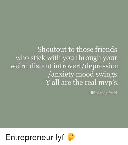 Friends, Introvert, and Memes: Shoutout to those friends  who stick with you through your  weird distant introvert/depression  anxiety mood swings.  Y'all are the real mvp's.  liftedandgiftedd Entrepreneur lyf 🤔