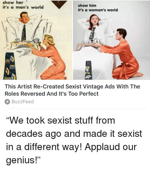 "Buzzfeed, Genius, and Stuff: show her  it's a man's world  show him  it's a woman's world  This Artist Re-Created Sexist Vintage Ads With The  Roles Reversed And It's Too Perfect  BuzzFeed <p>""We took sexist stuff from decades ago and made it sexist in a different way! Applaud our genius!""</p>"