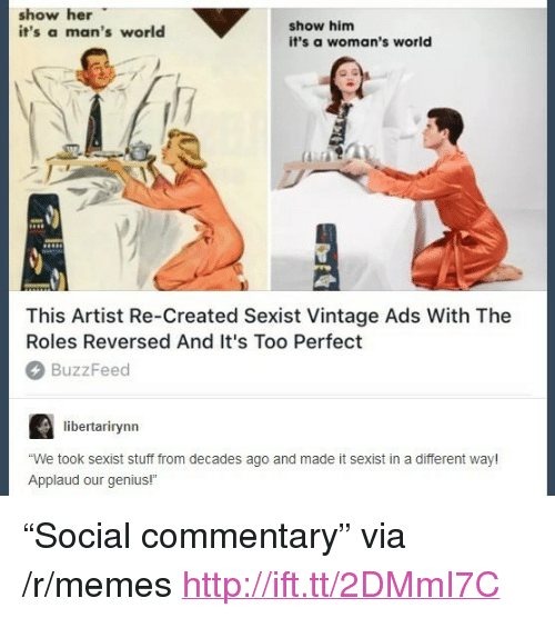 "Memes, Buzzfeed, and Genius: show her  it's a man's world  show him  it's a woman's world  This Artist Re-Created Sexist Vintage Ads With The  Roles Reversed And It's Too Perfect  BuzzFeed  libertarirynn  We took sexist stuff from decades ago and made it sexist in a different way!  Applaud our genius! <p>""Social commentary"" via /r/memes <a href=""http://ift.tt/2DMmI7C"">http://ift.tt/2DMmI7C</a></p>"