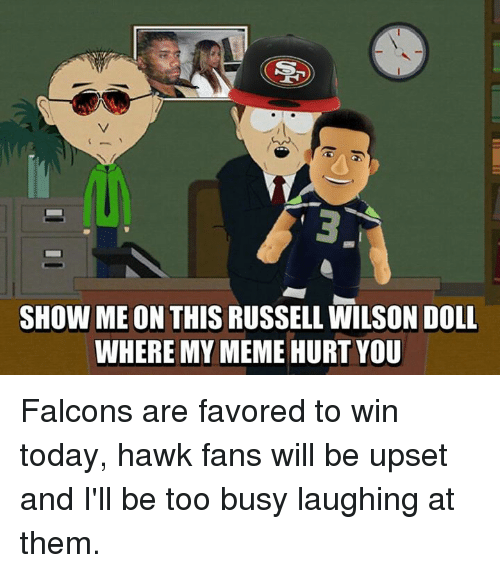 Memes, Russell Wilson, and Falcons: SHOW ME ON  THIS RUSSELL WILSON DOLL  WHERE MY  MEME HURT YOU Falcons are favored to win today, hawk fans will be upset and I'll be too busy laughing at them.