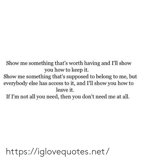 Access, How To, and How: Show me something that's worth having and I'll show  you how to keep it.  Show me something that's supposed to belong to me, but  everybody else has access to it, and I'll show you how to  leave it  If I'm not all you need, then you don't need me at all https://iglovequotes.net/
