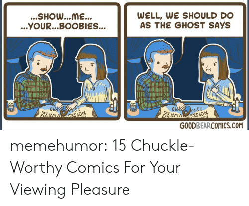 Boobies, Tumblr, and Blog: ...SHOw...ME...  ...YOUR...BOOBIES...  WELL WE SHOULD DO  AS THE GHOST SAYS  0b  Ob  odO  GOODBEARCOMICS.COM memehumor:  15 Chuckle-Worthy Comics For Your Viewing Pleasure